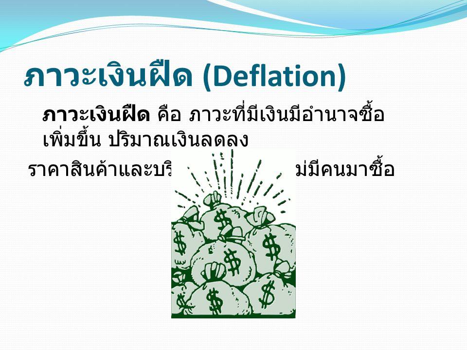 ภาวะเงินฝืด (Deflation) ภาวะเงินฝืด คือ ภาวะที่มีเงินมีอำนาจซื้อ เพิ่มขึ้น ปริมาณเงินลดลง ราคาสินค้าและบริการถูกลง แต่ไม่มีคนมาซื้อ