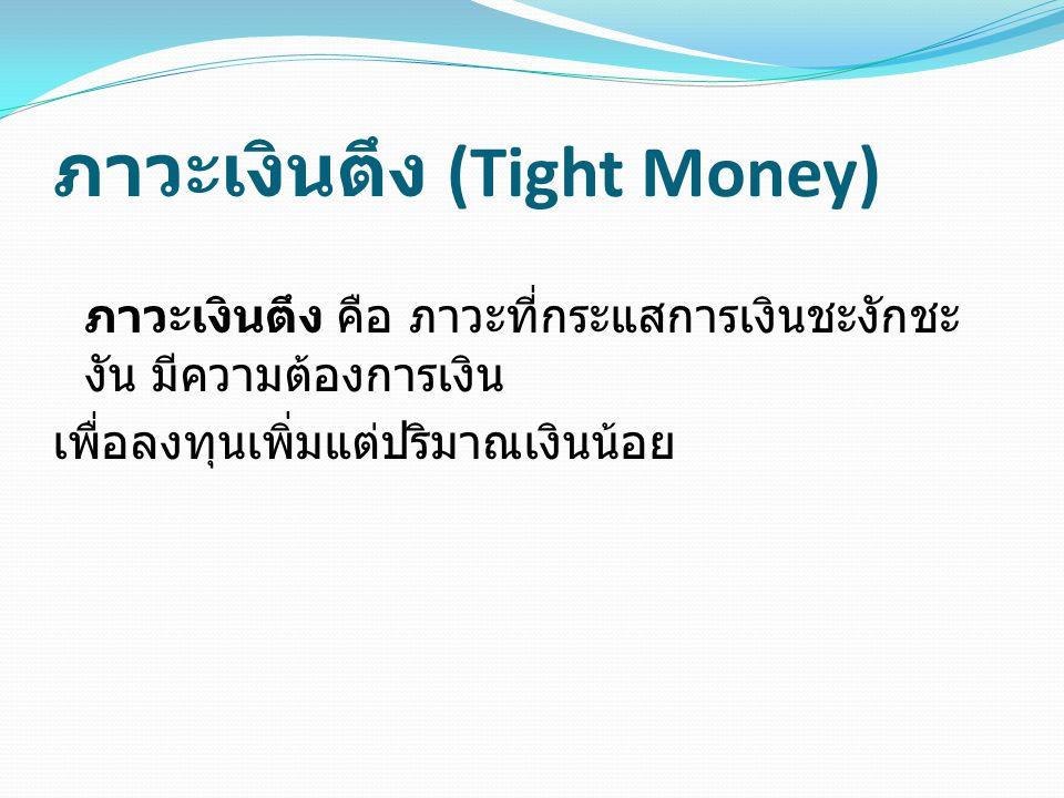 ภาวะเงินตึง (Tight Money) ภาวะเงินตึง คือ ภาวะที่กระแสการเงินชะงักชะ งัน มีความต้องการเงิน เพื่อลงทุนเพิ่มแต่ปริมาณเงินน้อย