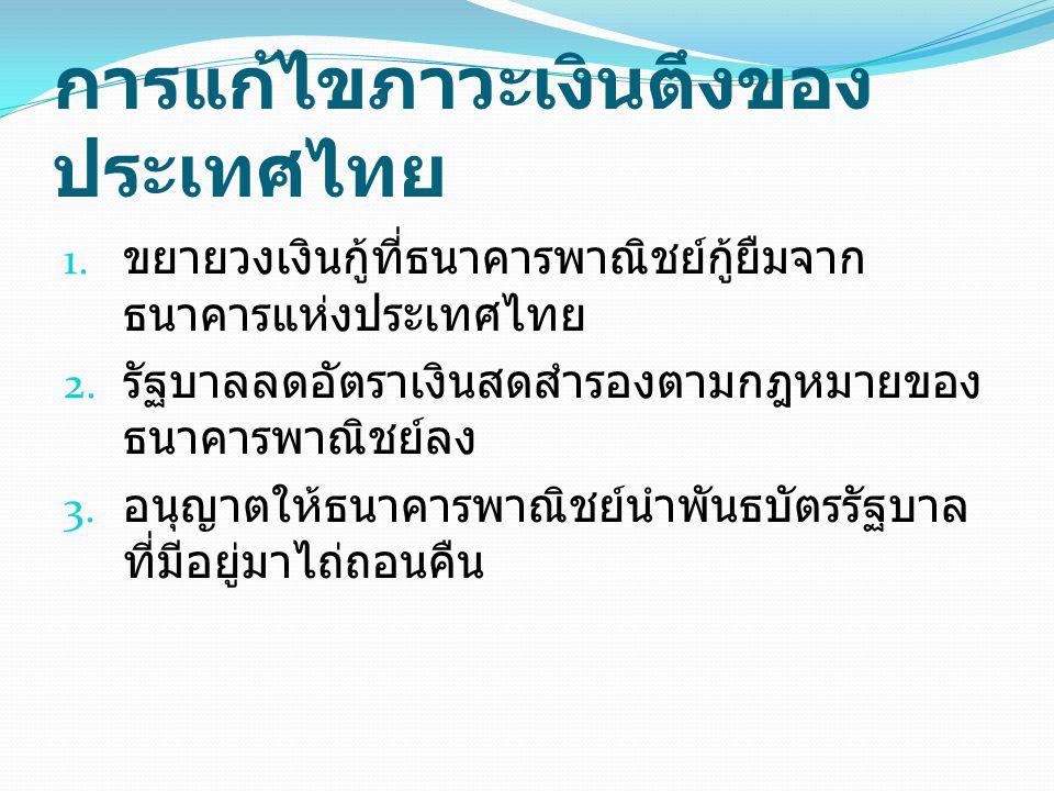 การแก้ไขภาวะเงินตึงของ ประเทศไทย 1. ขยายวงเงินกู้ที่ธนาคารพาณิชย์กู้ยืมจาก ธนาคารแห่งประเทศไทย 2. รัฐบาลลดอัตราเงินสดสำรองตามกฎหมายของ ธนาคารพาณิชย์ลง