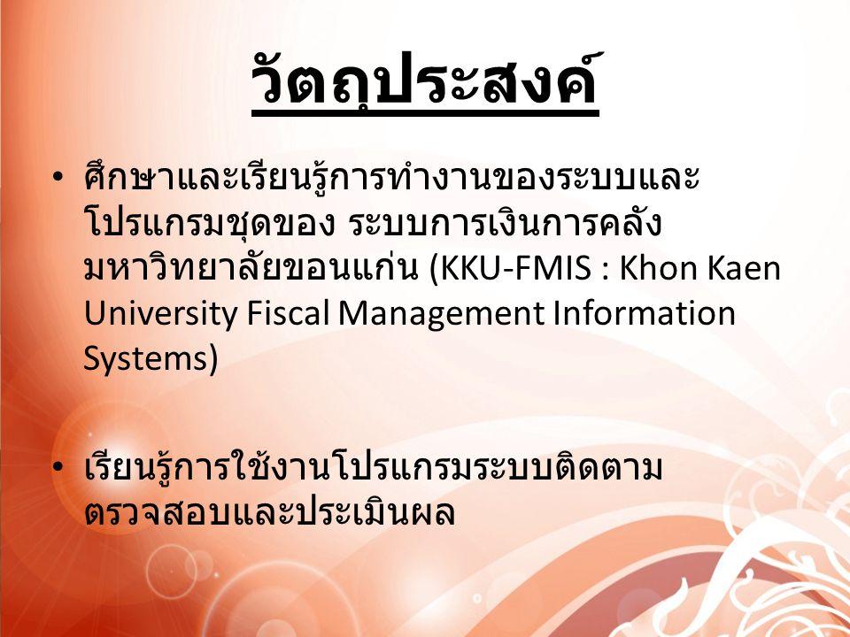 วัตถุประสงค์ ศึกษาและเรียนรู้การทำงานของระบบและ โปรแกรมชุดของ ระบบการเงินการคลัง มหาวิทยาลัยขอนแก่น (KKU-FMIS : Khon Kaen University Fiscal Management Information Systems) เรียนรู้การใช้งานโปรแกรมระบบติดตาม ตรวจสอบและประเมินผล