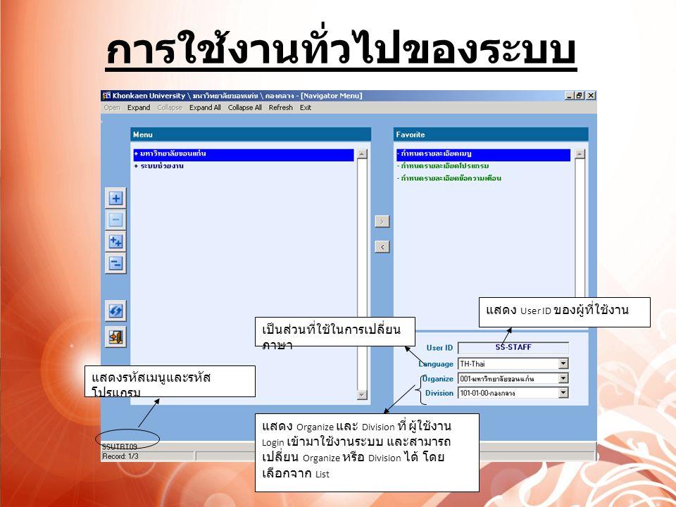 การใช้งานทั่วไปของระบบ แสดงรหัสเมนูและรหัส โปรแกรม แสดง User ID ของผู้ที่ใช้งาน เป็นส่วนที่ใช้ในการเปลี่ยน ภาษา แสดง Organize และ Division ที่ ผู้ใช้งาน Login เข้ามาใช้งานระบบ และสามารถ เปลี่ยน Organize หรือ Division ได้ โดย เลือกจาก List