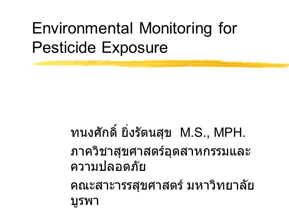 Environmental Monitoring for Pesticide Exposure ทนงศักดิ์ ยิ่งรัตนสุข M.S., MPH. ภาควิชาสุขศาสตร์อุตสาหกรรมและ ความปลอดภัย คณะสาะารรสุขศาสตร์ มหาวิทยา