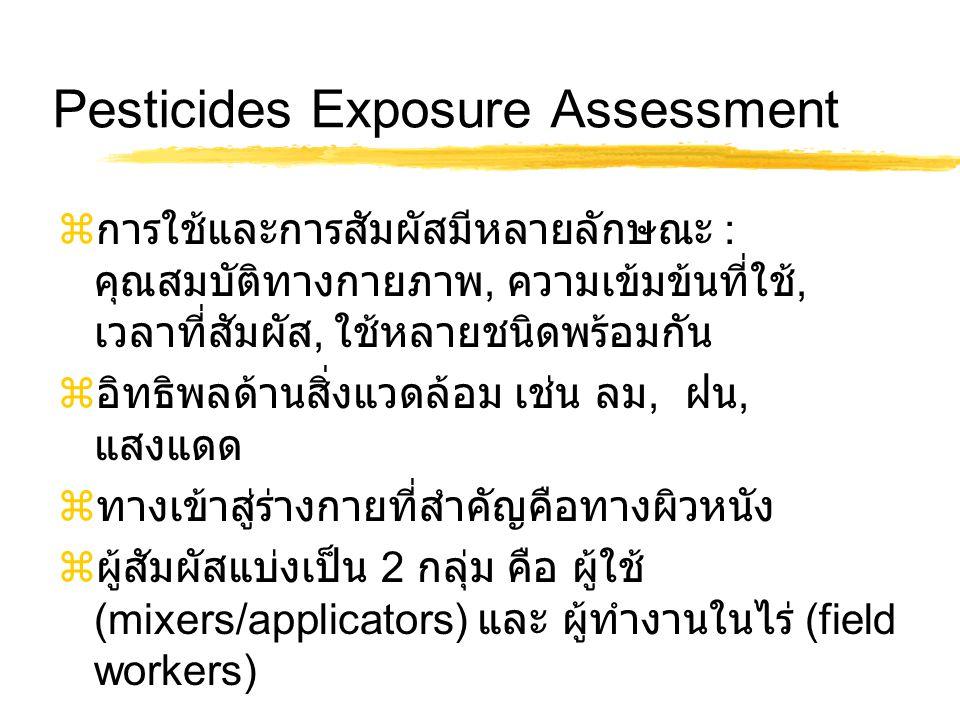 Pesticides Exposure Assessment  การใช้และการสัมผัสมีหลายลักษณะ : คุณสมบัติทางกายภาพ, ความเข้มข้นที่ใช้, เวลาที่สัมผัส, ใช้หลายชนิดพร้อมกัน  อิทธิพลด้านสิ่งแวดล้อม เช่น ลม, ฝน, แสงแดด  ทางเข้าสู่ร่างกายที่สำคัญคือทางผิวหนัง  ผู้สัมผัสแบ่งเป็น 2 กลุ่ม คือ ผู้ใช้ (mixers/applicators) และ ผู้ทำงานในไร่ (field workers)