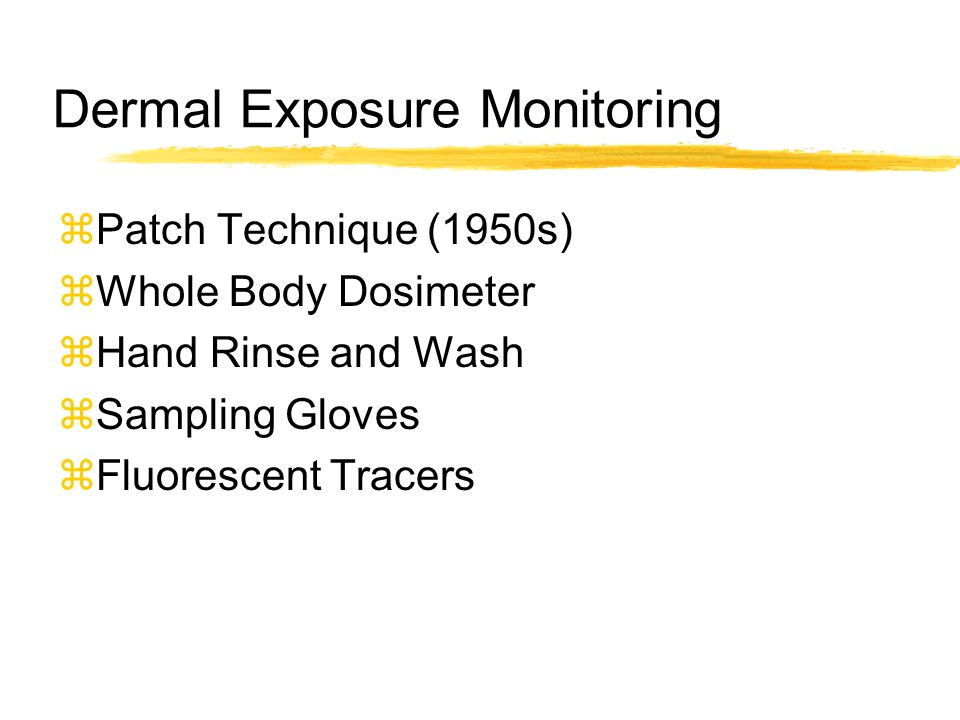 Dermal Exposure Monitoring  Patch Technique (1950s)  Whole Body Dosimeter  Hand Rinse and Wash  Sampling Gloves  Fluorescent Tracers