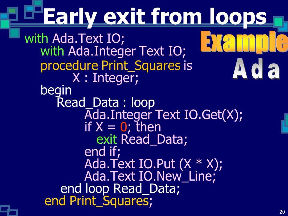 19 Early exit from loops คำสั่ง break หรือคำสั่ง exit สั่งให้ หยุดการวนซ้ำในทันทีแล้วไปทำงาน ที่คำสั่งถัดไปจากชุดของคำสั่งวนซ้ำ ต่อไป จึงนิยมนำไปประยุกต์ใช้กับงาน ค้นหาข้อมูลในตาราง เมื่อค้นหา พบแล้วโดยชุดคำสั่งวนซ้ำ จะ กระโดดออกจาก การวนซ้ำ ในทันทีโดยไม่ต้องเสียเวลาการวน ซ้ำจนจบรอบ