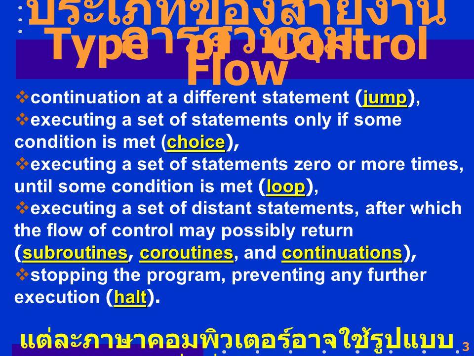 3 ประเภทของสายงาน การควบคุม jump  continuation at a different statement (jump), choice  executing a set of statements only if some condition is met (choice), loop  executing a set of statements zero or more times, until some condition is met (loop), subroutinescoroutinescontinuations  executing a set of distant statements, after which the flow of control may possibly return (subroutines, coroutines, and continuations), halt  stopping the program, preventing any further execution (halt).