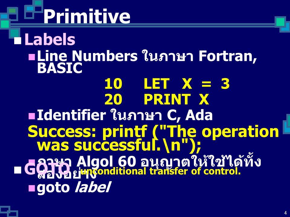 4 Primitive Labels Line Numbers ในภาษา Fortran, BASIC 10 LET X = 3 20 PRINT X Identifier ในภาษา C, Ada Success: printf ( The operation was successful.\n ); ภาษา Algol 60 อนุญาตให้ใช้ได้ทั้ง สองอย่าง GOTO unconditional transfer of control.