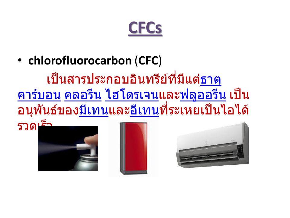 CFCs chlorofluorocarbon (CFC) เป็นสารประกอบอินทรีย์ที่มีแต่ธาตุ คาร์บอน คลอรีน ไฮโดรเจนและฟลูออรีน เป็น อนุพันธ์ของมีเทนและอีเทนที่ระเหยเป็นไอได้ รวดเร็ว ธาตุ คาร์บอน คลอรีน ไฮโดรเจนฟลูออรีนมีเทนอีเทน