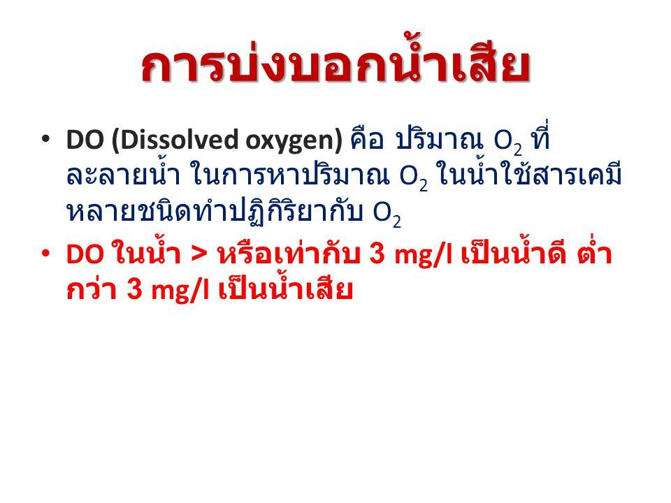 การบ่งบอกน้ำเสีย DO (Dissolved oxygen) คือ ปริมาณ O 2 ที่ ละลายน้ำ ในการหาปริมาณ O 2 ในน้ำใช้สารเคมี หลายชนิดทำปฏิกิริยากับ O 2 DO ในน้ำ > หรือเท่ากับ 3 mg/l เป็นน้ำดี ต่ำ กว่า 3 mg/l เป็นน้ำเสีย