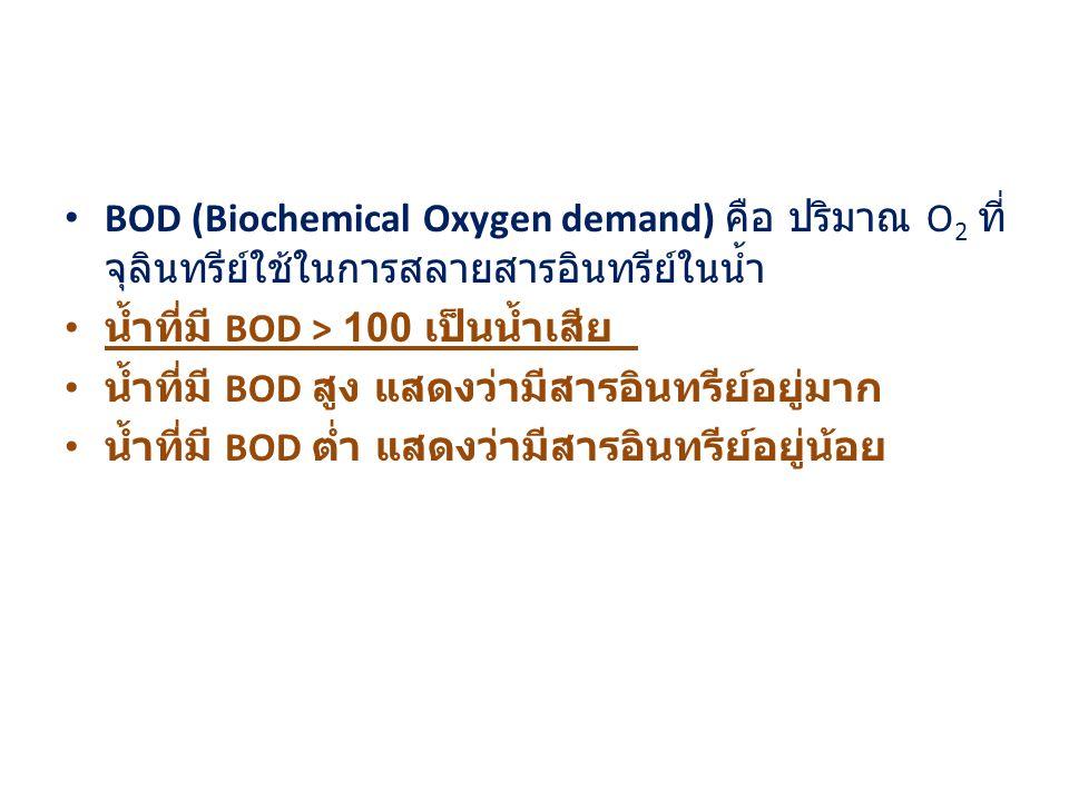 BOD (Biochemical Oxygen demand) คือ ปริมาณ O 2 ที่ จุลินทรีย์ใช้ในการสลายสารอินทรีย์ในน้ำ น้ำที่มี BOD > 100 เป็นน้ำเสีย น้ำที่มี BOD สูง แสดงว่ามีสารอินทรีย์อยู่มาก น้ำที่มี BOD ต่ำ แสดงว่ามีสารอินทรีย์อยู่น้อย
