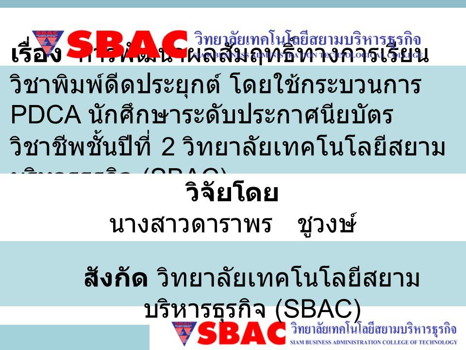 เรื่อง การพัฒนาผลสัมฤทธิ์ทางการเรียน วิชาพิมพ์ดีดประยุกต์ โดยใช้กระบวนการ PDCA นักศึกษาระดับประกาศนียบัตร วิชาชีพชั้นปีที่ 2 วิทยาลัยเทคโนโลยีสยาม บริหารธุรกิจ (SBAC) วิจัยโดย นางสาวดาราพร ชูวงษ์ สังกัด วิทยาลัยเทคโนโลยีสยาม บริหารธุรกิจ (SBAC)