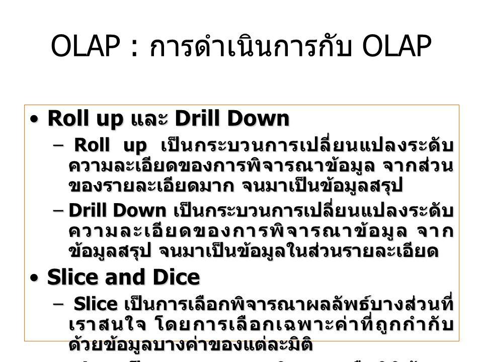 Roll up และ Drill DownRoll up และ Drill Down – Roll up เป็นกระบวนการเปลี่ยนแปลงระดับ ความละเอียดของการพิจารณาข้อมูล จากส่วน ของรายละเอียดมาก จนมาเป็นข้อมูลสรุป –Drill Down เป็นกระบวนการเปลี่ยนแปลงระดับ ความละเอียดของการพิจารณาข้อมูล จาก ข้อมูลสรุป จนมาเป็นข้อมูลในส่วนรายละเอียด Slice and DiceSlice and Dice – Slice เป็นการเลือกพิจารณาผลลัพธ์บางส่วนที่ เราสนใจ โดยการเลือกเฉพาะค่าที่ถูกกำกับ ด้วยข้อมูลบางค่าของแต่ละมิติ –Dice เป็นกระบวนการพลิกแกนหรือมิติข้อมูล ให้มุมมองที่ต่างออกไป