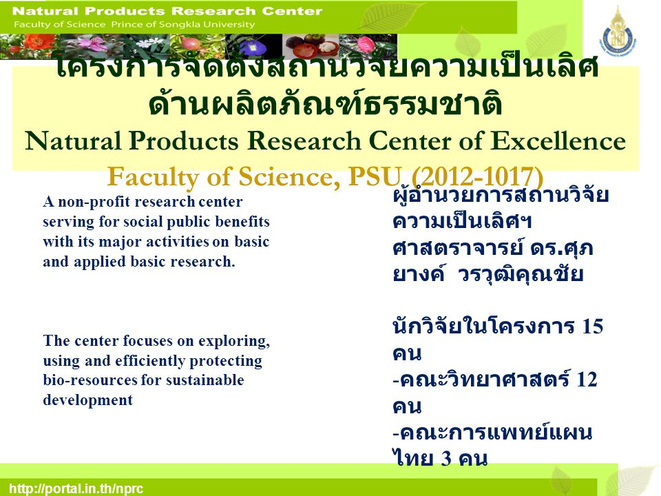 http://portal.in.th/nprc โครงการจัดตั้งสถานวิจัยความเป็นเลิศ ด้านผลิตภัณฑ์ธรรมชาติ Natural Products Research Center of Excellence Faculty of Science, PSU (2012-1017) A non-profit research center serving for social public benefits with its major activities on basic and applied basic research.