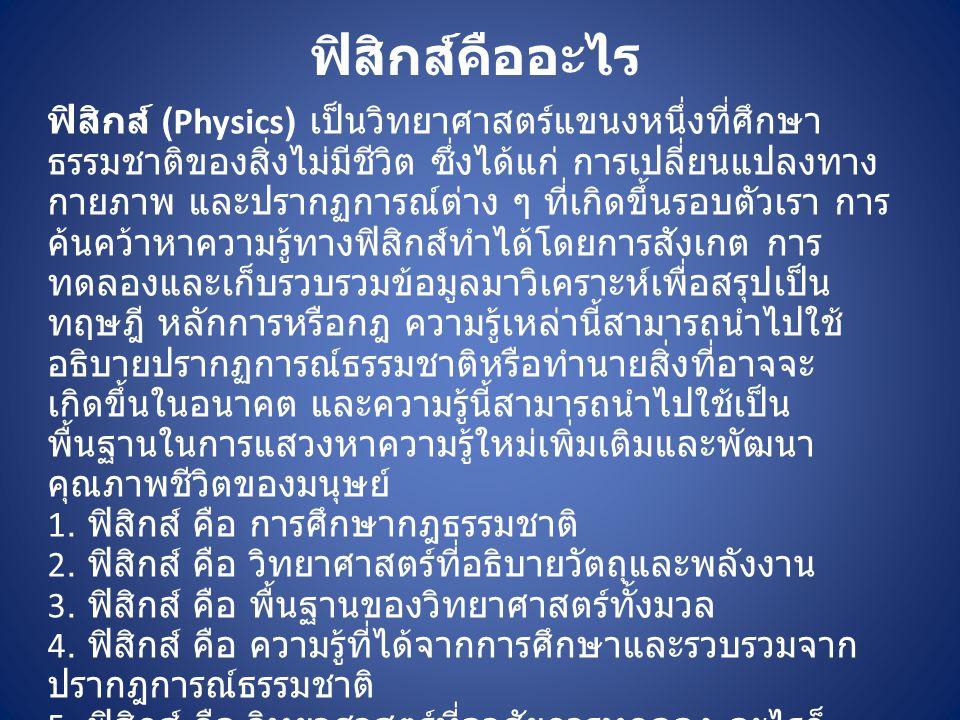 ฟิสิกส์คืออะไร ฟิสิกส์ (Physics) เป็นวิทยาศาสตร์แขนงหนึ่งที่ศึกษา ธรรมชาติของสิ่งไม่มีชีวิต ซึ่งได้แก่ การเปลี่ยนแปลงทาง กายภาพ และปรากฏการณ์ต่าง ๆ ที