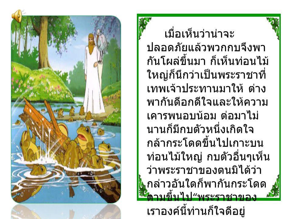 เมื่อเห็นว่าน่าจะ ปลอดภัยแล้วพวกกบจึงพา กันโผล่ขึ้นมา ก็เห็นท่อนไม้ ใหญ่ก็นึกว่าเป็นพระราชาที่ เทพเจ้าประทานมาให้ ต่าง พากันดีอกดีใจและให้ความ เคารพนอ