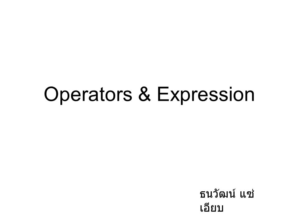Operators & Expression ธนวัฒน์ แซ่ เอียบ