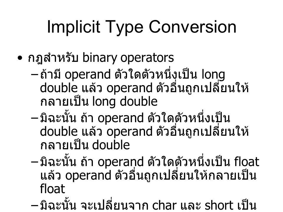 Implicit Type Conversion กฎสำหรับ binary operators – ถ้ามี operand ตัวใดตัวหนึ่งเป็น long double แล้ว operand ตัวอื่นถูกเปลี่ยนให้ กลายเป็น long double – มิฉะนั้น ถ้า operand ตัวใดตัวหนึ่งเป็น double แล้ว operand ตัวอื่นถูกเปลี่ยนให้ กลายเป็น double – มิฉะนั้น ถ้า operand ตัวใดตัวหนึ่งเป็น float แล้ว operand ตัวอื่นถูกเปลี่ยนให้กลายเป็น float – มิฉะนั้น จะเปลี่ยนจาก char และ short เป็น int – ถ้าไม่เช่นนั้น ถ้า operand ตัวใดตัวหนึ่งเป็น long แล้ว operand ตัวอื่นถูกเปลี่ยนให้ กลายเป็น long
