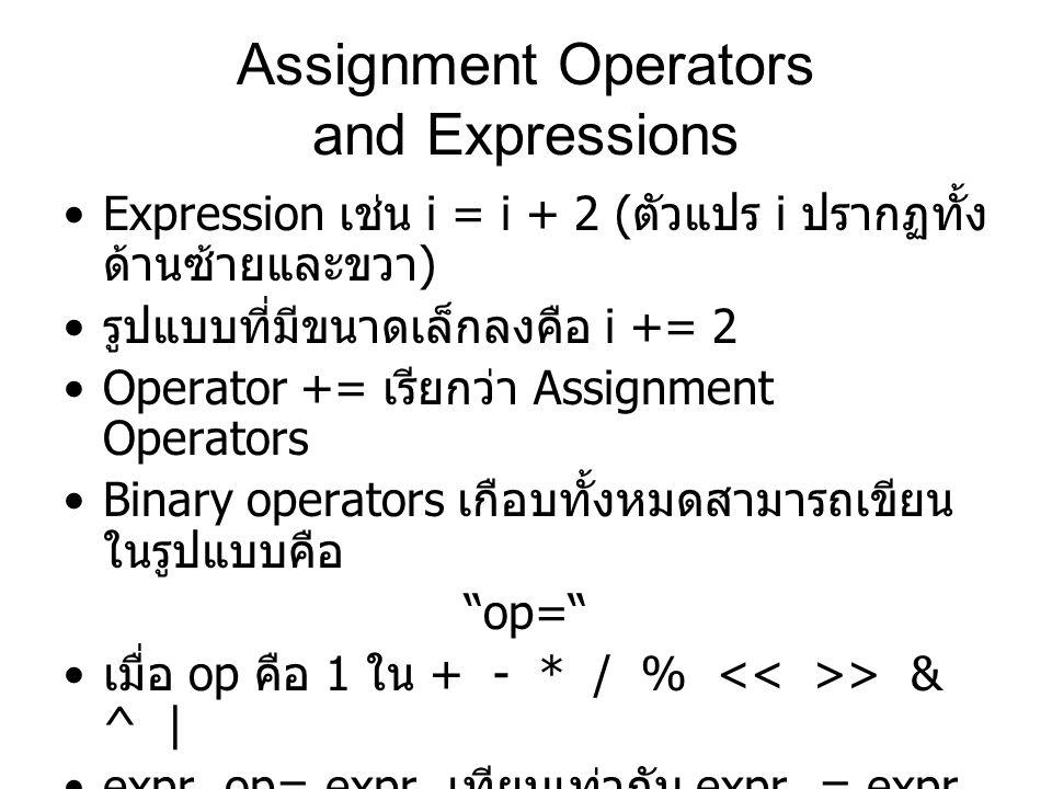 Assignment Operators and Expressions Expression เช่น i = i + 2 ( ตัวแปร i ปรากฏทั้ง ด้านซ้ายและขวา ) รูปแบบที่มีขนาดเล็กลงคือ i += 2 Operator += เรียกว่า Assignment Operators Binary operators เกือบทั้งหมดสามารถเขียน ในรูปแบบคือ op= เมื่อ op คือ 1 ใน + - * / % > & ^ | expr 1 op= expr 2 เทียบเท่ากับ expr 1 = expr 1 op expr 2 x *= y + 1 มีลำดับการทำงานจริงๆเป็นอย่างไร ?