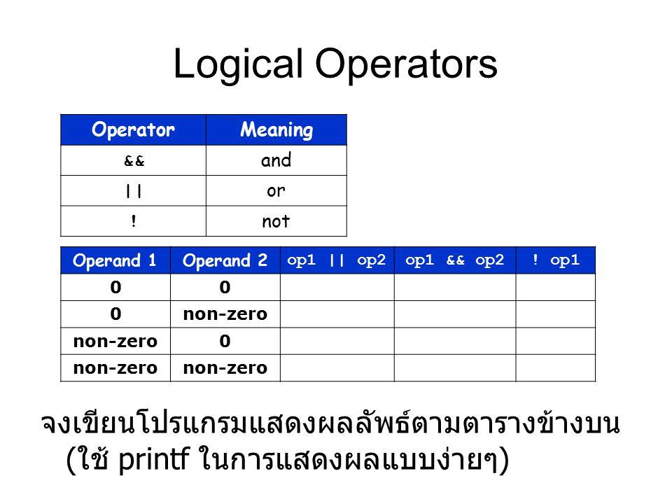 Logical Operators จงเขียนโปรแกรมแสดงผลลัพธ์ตามตารางข้างบน ( ใช้ printf ในการแสดงผลแบบง่ายๆ ) OperatorMeaning && and || or ! not Operand 1Operand 2 op1