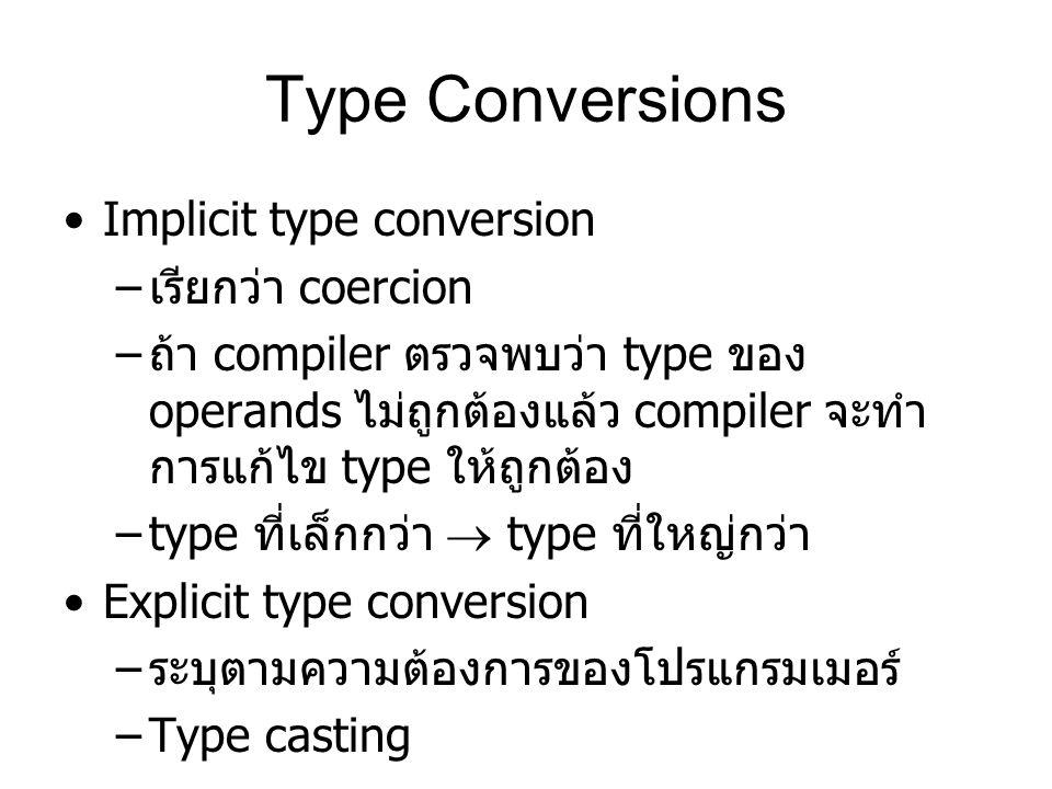 Type Conversions Implicit type conversion – เรียกว่า coercion – ถ้า compiler ตรวจพบว่า type ของ operands ไม่ถูกต้องแล้ว compiler จะทำ การแก้ไข type ให้ถูกต้อง –type ที่เล็กกว่า  type ที่ใหญ่กว่า Explicit type conversion – ระบุตามความต้องการของโปรแกรมเมอร์ –Type casting