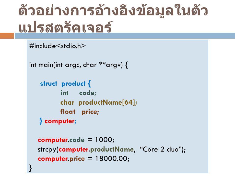 ตัวอย่างการอ้างอิงข้อมูลในตัว แปรสตรัคเจอร์ #include int main(int argc, char **argv)  { struct product { int code; char productName[64]; float price;