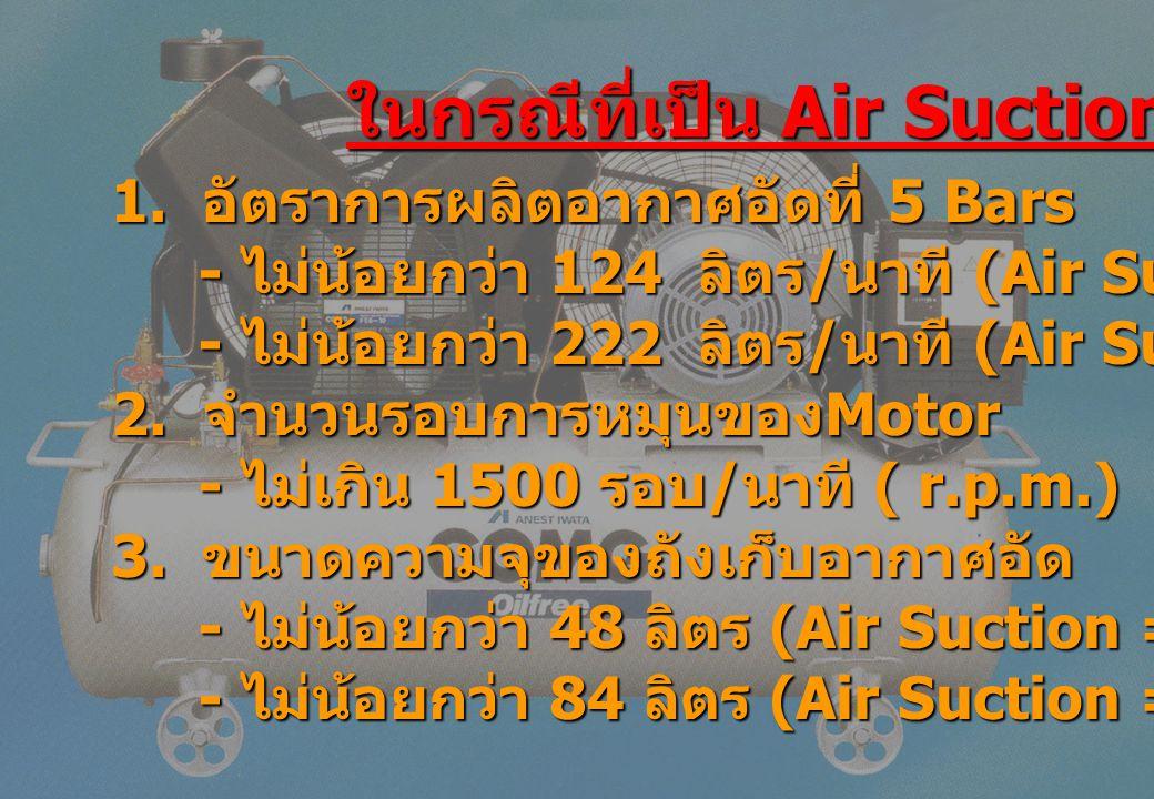 ในกรณีที่เป็น Air Suction 1. อัตราการผลิตอากาศอัดที่ 5 Bars - ไม่น้อยกว่า 124 ลิตร / นาที (Air Suction = 4 Bars) - ไม่น้อยกว่า 124 ลิตร / นาที (Air Su