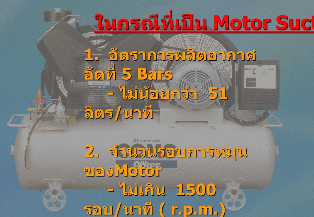 ในกรณีที่เป็น Motor Suction 1. อัตราการผลิตอากาศ อัดที่ 5 Bars - ไม่น้อยกว่า 51 ลิตร / นาที - ไม่น้อยกว่า 51 ลิตร / นาที 2. จำนวนรอบการหมุน ของ Motor