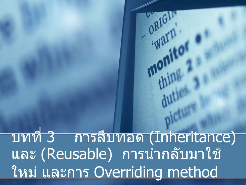 บทที่ 3 การสืบทอด (Inheritance) และ (Reusable) การนำกลับมาใช้ ใหม่ และการ Overriding method