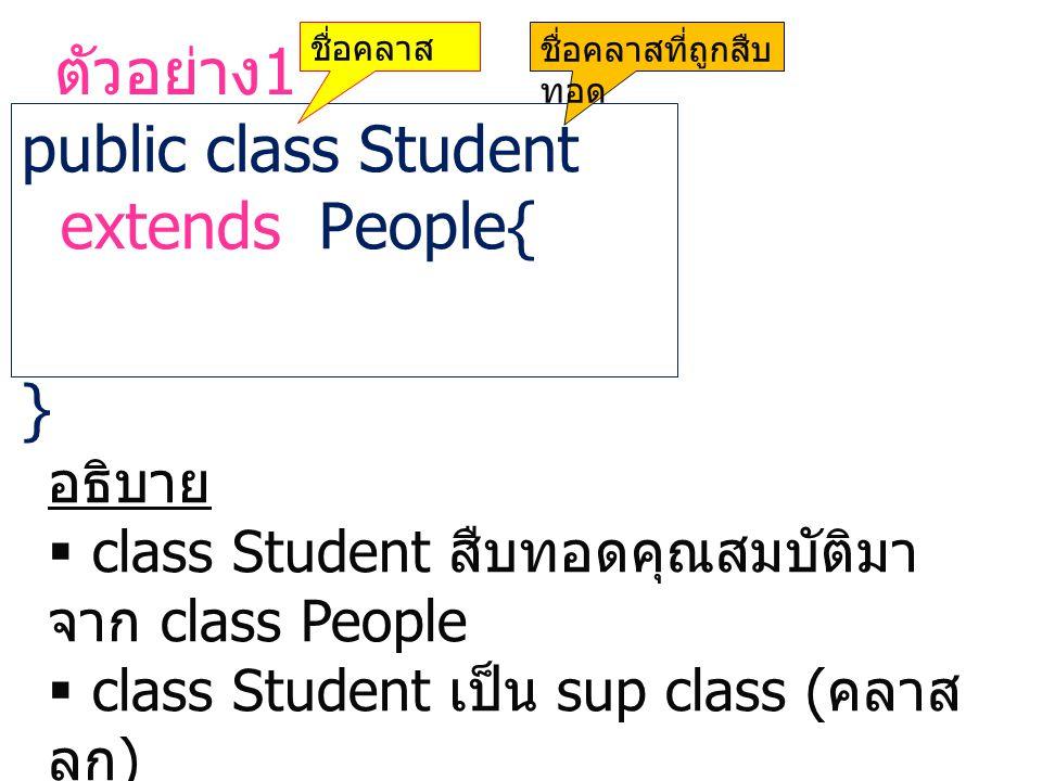 ตัวอย่าง 1 public class Student extends People{ } ชื่อคลาสชื่อคลาสที่ถูกสืบ ทอด อธิบาย  class Student สืบทอดคุณสมบัติมา จาก class People  class Stud