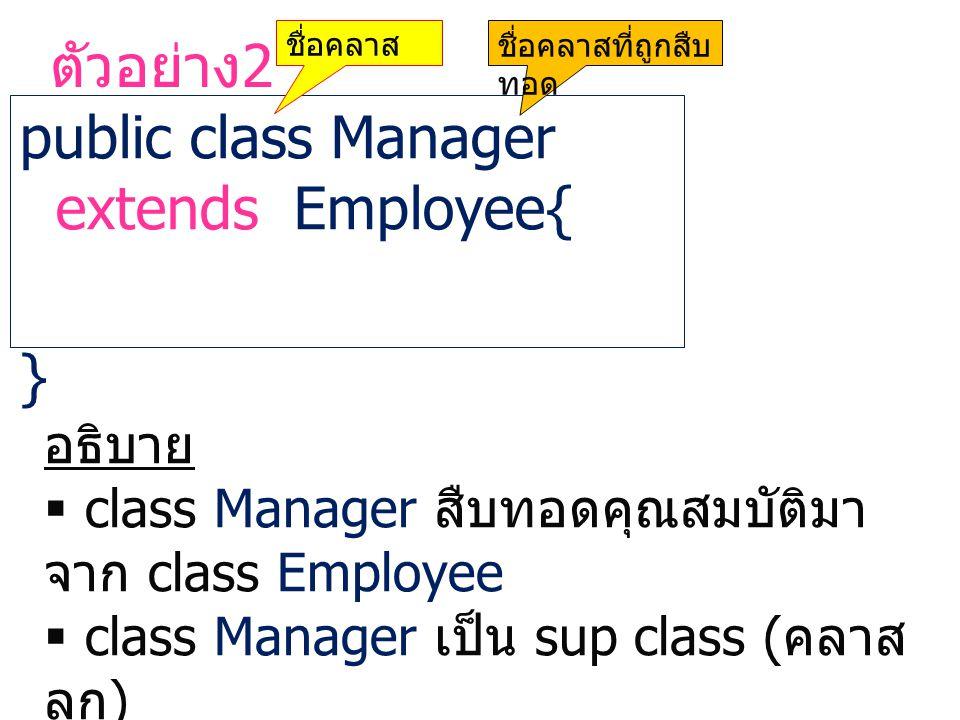 ตัวอย่าง 2 public class Manager extends Employee{ } ชื่อคลาสชื่อคลาสที่ถูกสืบ ทอด อธิบาย  class Manager สืบทอดคุณสมบัติมา จาก class Employee  class