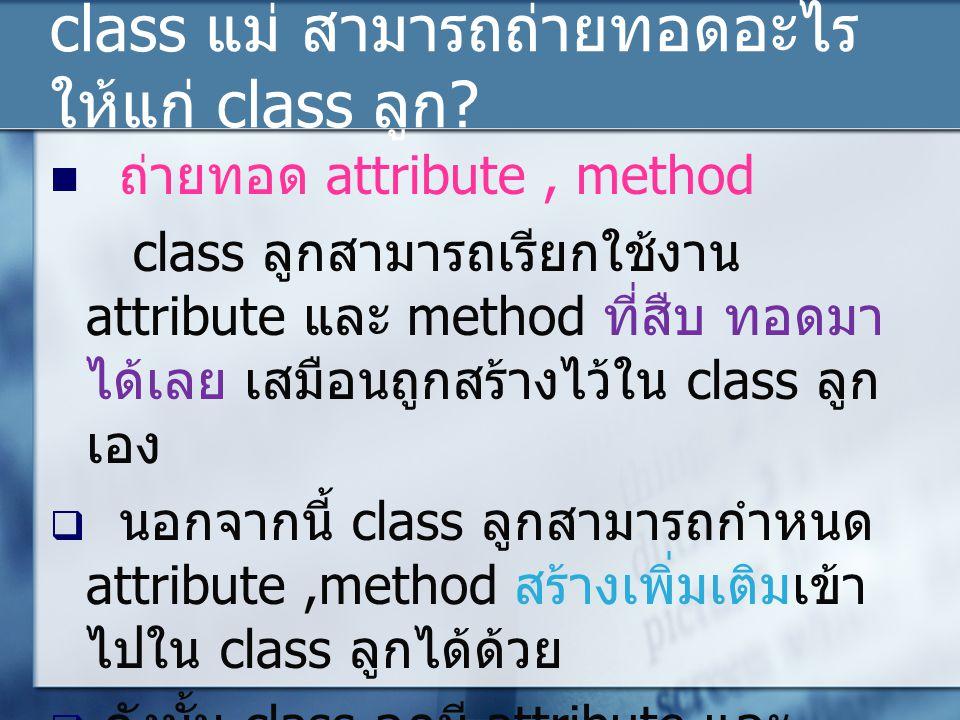 class แม่ สามารถถ่ายทอดอะไร ให้แก่ class ลูก ? ถ่ายทอด attribute, method class ลูกสามารถเรียกใช้งาน attribute และ method ที่สืบ ทอดมา ได้เลย เสมือนถูก