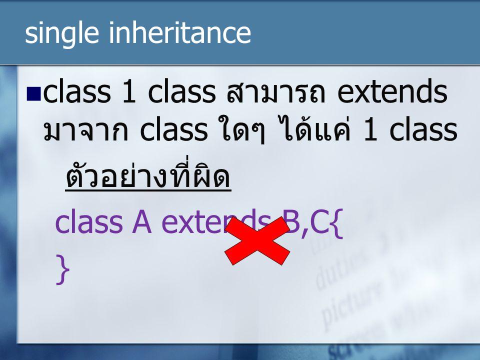single inheritance class 1 class สามารถ extends มาจาก class ใดๆ ได้แค่ 1 class ตัวอย่างที่ผิด class A extends B,C{ }