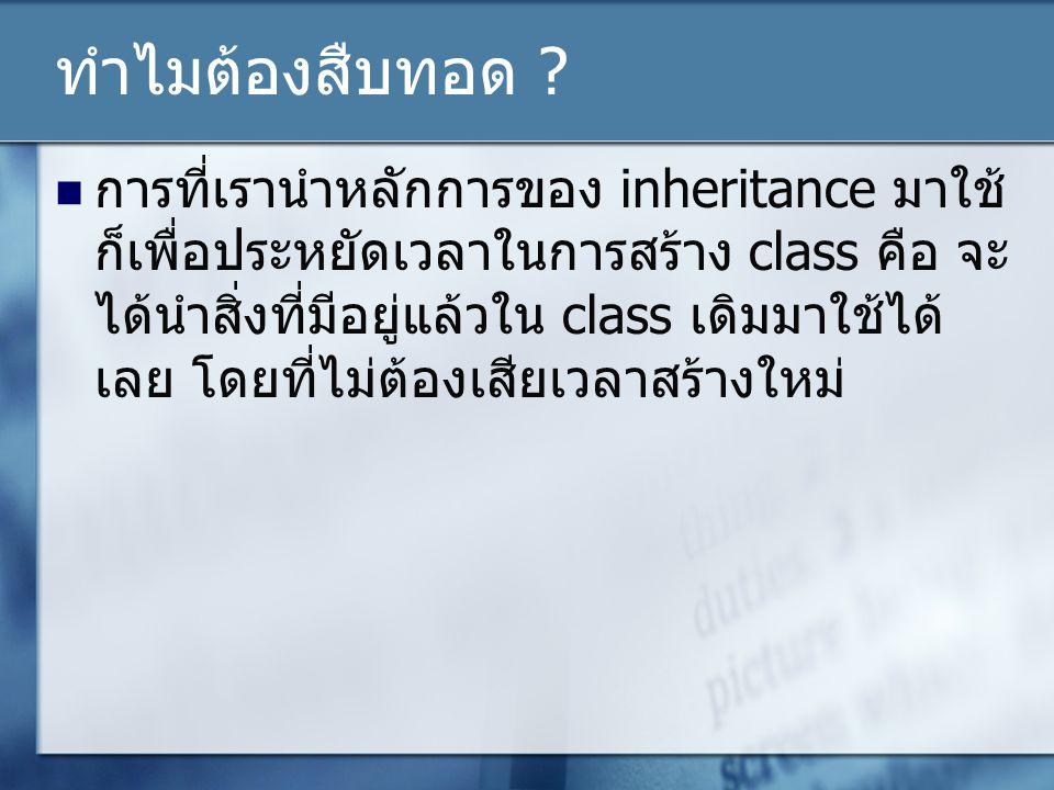 ทำไมต้องสืบทอด ? การที่เรานำหลักการของ inheritance มาใช้ ก็เพื่อประหยัดเวลาในการสร้าง class คือ จะ ได้นำสิ่งที่มีอยู่แล้วใน class เดิมมาใช้ได้ เลย โดย