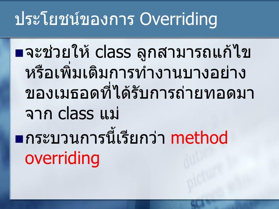 ประโยชน์ของการ Overriding จะช่วยให้ class ลูกสามารถแก้ไข หรือเพิ่มเติมการทำงานบางอย่าง ของเมธอดที่ได้รับการถ่ายทอดมา จาก class แม่ กระบวนการนี้เรียกว่