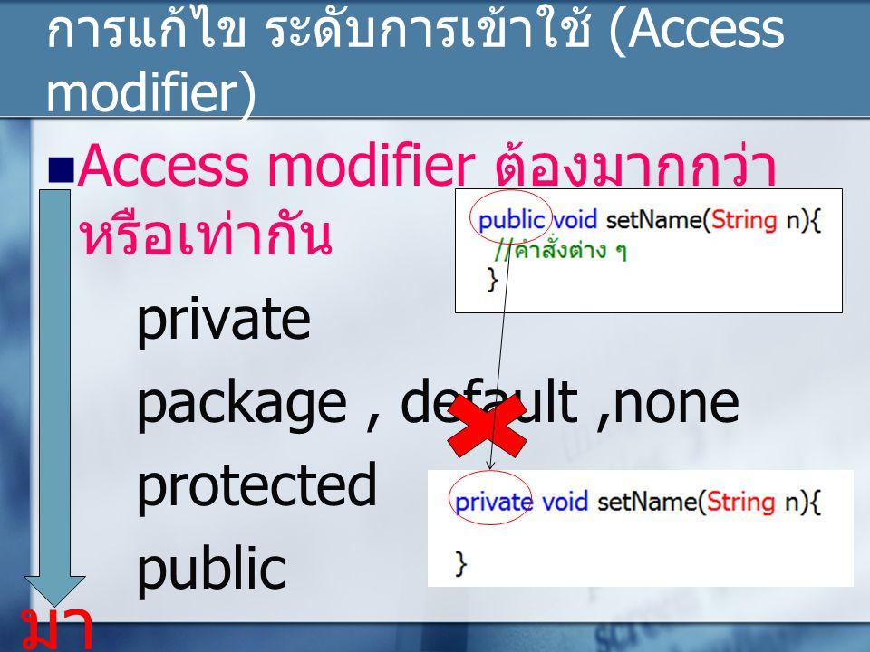 การแก้ไข ระดับการเข้าใช้ (Access modifier) Access modifier ต้องมากกว่า หรือเท่ากัน private package, default,none protected public มา ก