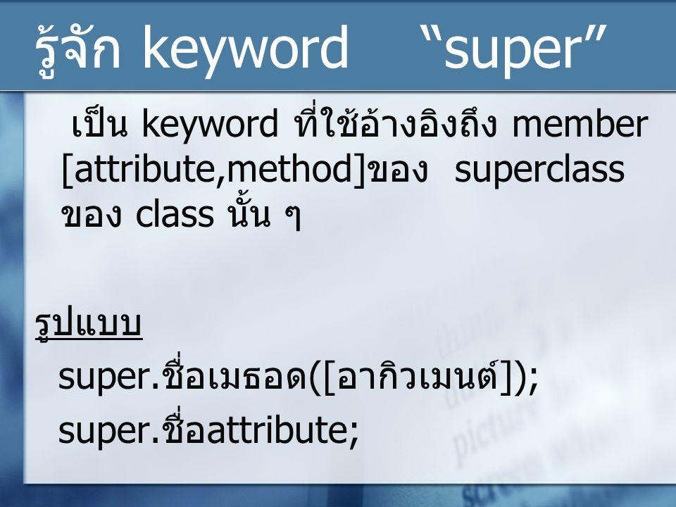 """รู้จัก keyword """"super"""" เป็น keyword ที่ใช้อ้างอิงถึง member [attribute,method] ของ superclass ของ class นั้น ๆ รูปแบบ super. ชื่อเมธอด ([ อากิวเมนต์ ]"""
