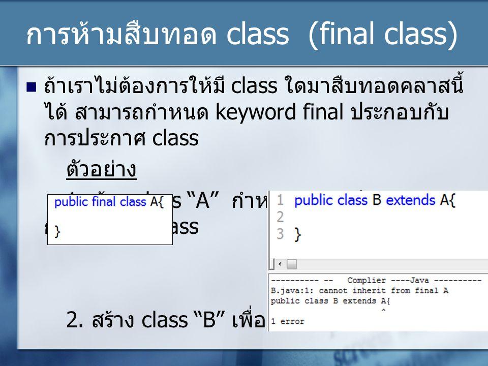 การห้ามสืบทอด class (final class) ถ้าเราไม่ต้องการให้มี class ใดมาสืบทอดคลาสนี้ ได้ สามารถกำหนด keyword final ประกอบกับ การประกาศ class ตัวอย่าง 1. สร