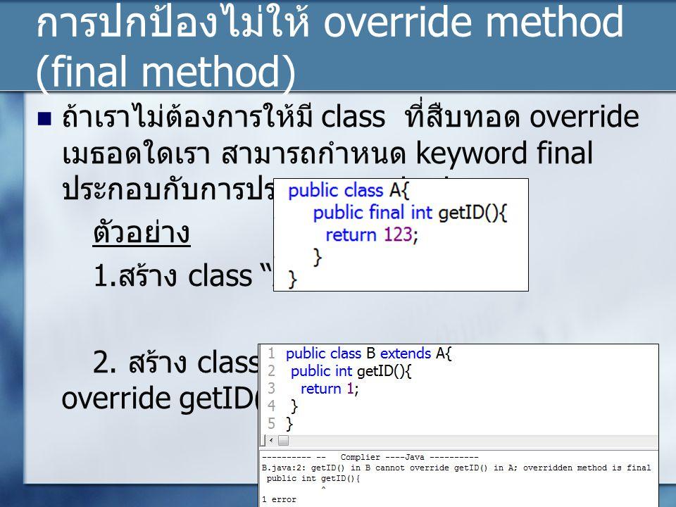 การปกป้องไม่ให้ override method (final method) ถ้าเราไม่ต้องการให้มี class ที่สืบทอด override เมธอดใดเรา สามารถกำหนด keyword final ประกอบกับการประกาศ