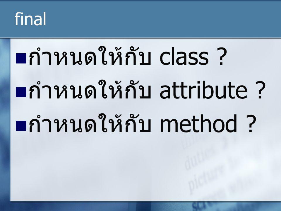 final กำหนดให้กับ class ? กำหนดให้กับ attribute ? กำหนดให้กับ method ?
