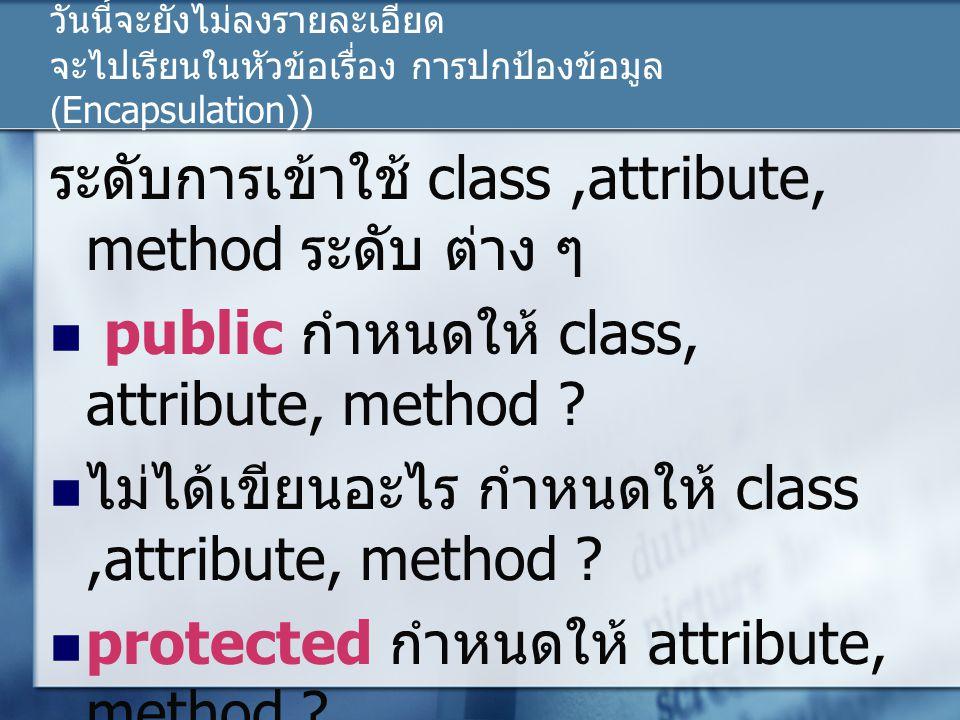 วันนี้จะยังไม่ลงรายละเอียด จะไปเรียนในหัวข้อเรื่อง การปกป้องข้อมูล (Encapsulation)) ระดับการเข้าใช้ class,attribute, method ระดับ ต่าง ๆ public กำหนดใ