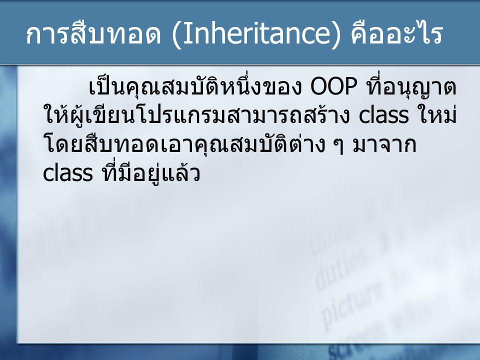 การสืบทอด (Inheritance) คืออะไร เป็นคุณสมบัติหนึ่งของ OOP ที่อนุญาต ให้ผู้เขียนโปรแกรมสามารถสร้าง class ใหม่ โดยสืบทอดเอาคุณสมบัติต่าง ๆ มาจาก class ท