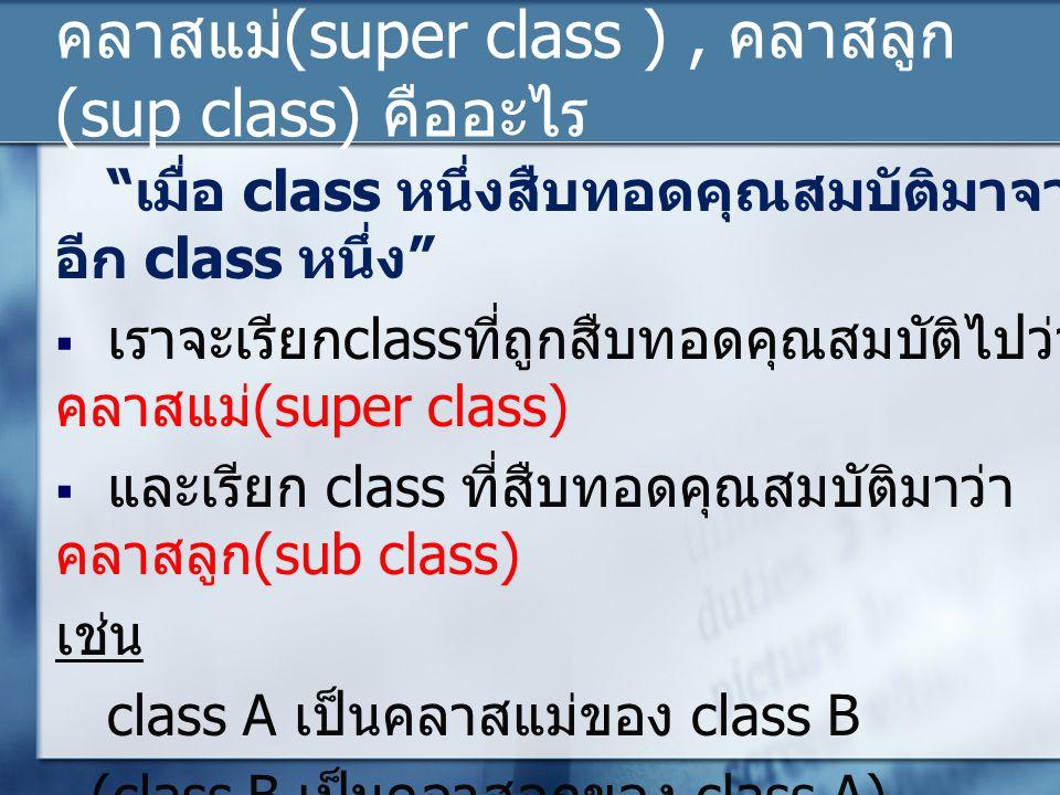 """คลาสแม่ (super class ), คลาสลูก (sup class) คืออะไร """" เมื่อ class หนึ่งสืบทอดคุณสมบัติมาจาก อีก class หนึ่ง """"  เราจะเรียก class ที่ถูกสืบทอดคุณสมบัติ"""