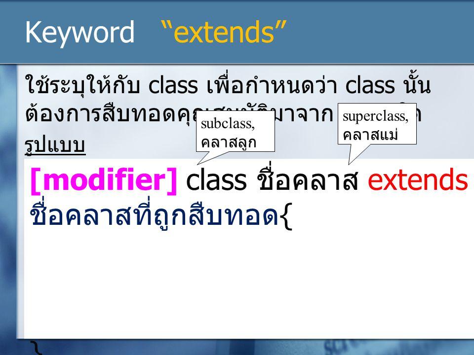 "Keyword ""extends"" ใช้ระบุให้กับ class เพื่อกำหนดว่า class นั้น ต้องการสืบทอดคุณสมบัติมาจาก class ใด รูปแบบ [modifier] class ชื่อคลาส extends ชื่อคลาสท"