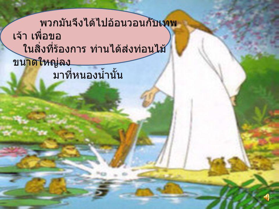 กาลครั้งหนึ่งนานมาแล้ว ยังมีฝูงกบที่ใช้ชีวิตอย่างมี ความสุขในบึงน้ำแห่งหนึ่ง แต่แล้ววันหนึ่ง พวกมันบาง ตัวคิดว่าสิ่งที่เป็นอยู่นี้ไม่ถูกต้องพวกมันควรจะมีกษัตริย์ ปกครอง