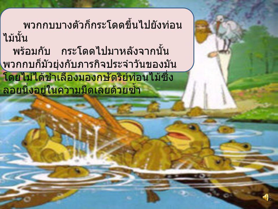 พวกมันจึงได้ไปอ้อนวอนกับเทพ เจ้า เพื่อขอ ในสิ่งที่ร้องการ ท่านได้ส่งท่อนไม้ ขนาดใหญ่ลง มาที่หนองน้ำนั้น