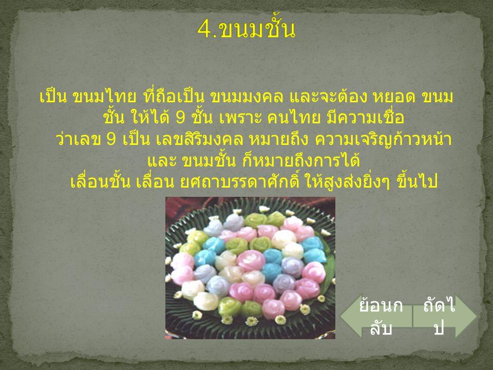 เป็น ขนมไทย ที่ถือเป็น ขนมมงคล และจะต้อง หยอด ขนม ชั้น ให้ได้ 9 ชั้น เพราะ คนไทย มีความเชื่อ ว่าเลข 9 เป็น เลขสิริมงคล หมายถึง ความเจริญก้าวหน้า และ ข