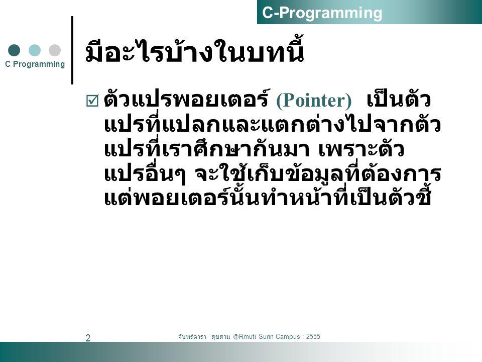จันทร์ดารา สุขสาม @Rmuti Surin Campus : 2555 3 11.1 ความหมาย  พอยเตอร์จะเก็บค่า ตำแหน่งหรือ แอดเดรสใน หน่วยความจำของ ตัวแปรอื่นๆ ไว้  ไม่ได้เก็บข้อมูลที่ เราจะนำมาใช้งาน โดยตรง เช่น ถ้าการ เก็บข้อมูลเดิมเป็น ดังนี้  int age =23;  char char = 'a';  การประกาศแบบ พอยเตอร์  int age;  int *pointer;  age = 25;  pointer = & age;  ตัวแปรพอยเตอร์ age จะไม่ได้เก็บค่า 23 แต่จะเก็บค่า ตำแหน่งที่ข้อมูล 23 เก็บอยู่แทน C Programming C-Programming