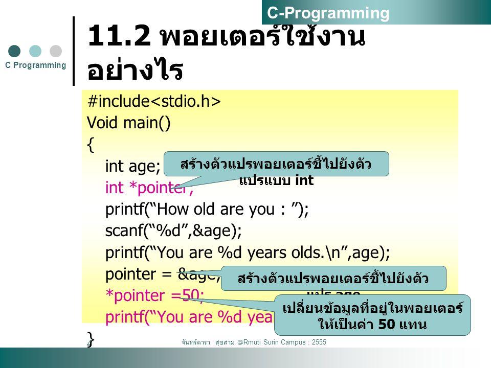 จันทร์ดารา สุขสาม @Rmuti Surin Campus : 2555 4 11.2 พอยเตอร์ใช้งาน อย่างไร #include Void main() { int age; int *pointer; printf( How old are you : ); scanf( %d ,&age); printf( You are %d years olds.\n ,age); pointer = &age; *pointer =50; printf( You are %d years old.