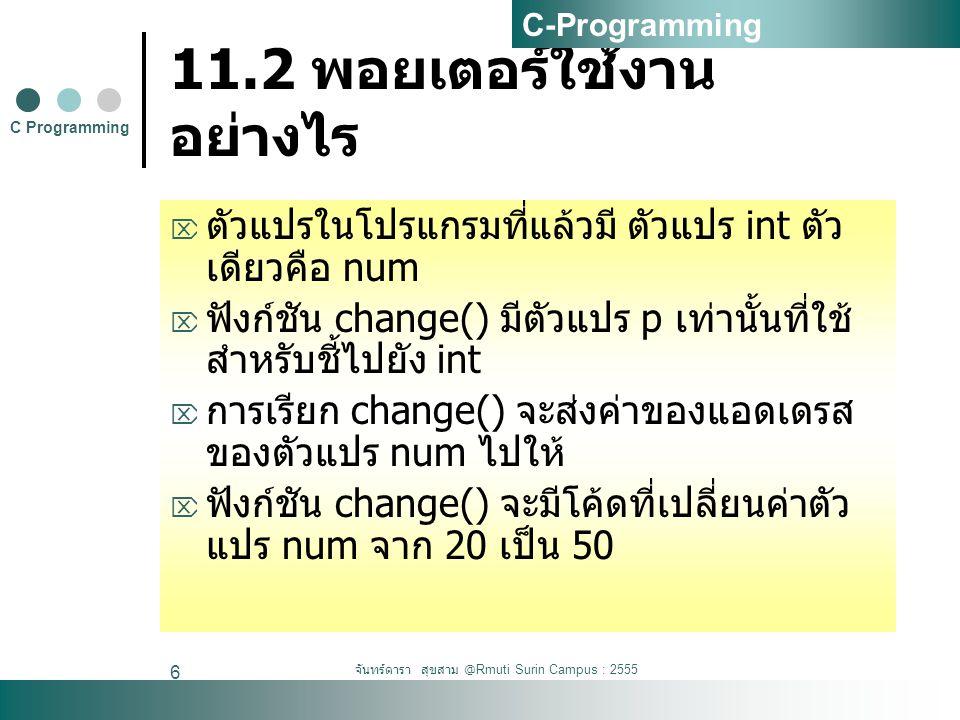 จันทร์ดารา สุขสาม @Rmuti Surin Campus : 2555 6 11.2 พอยเตอร์ใช้งาน อย่างไร  ตัวแปรในโปรแกรมที่แล้วมี ตัวแปร int ตัว เดียวคือ num  ฟังก์ชัน change() มีตัวแปร p เท่านั้นที่ใช้ สำหรับชี้ไปยัง int  การเรียก change() จะส่งค่าของแอดเดรส ของตัวแปร num ไปให้  ฟังก์ชัน change() จะมีโค้ดที่เปลี่ยนค่าตัว แปร num จาก 20 เป็น 50 C Programming C-Programming