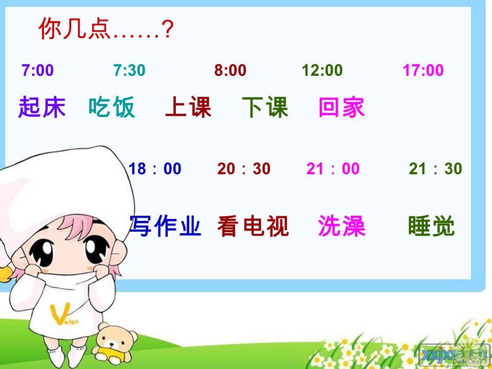 你几点 …… 7:00 7:30 8:00 12:00 17:00 起床 吃饭 上课 下课 回家 18 : 00 20 : 30 21 : 00 21 : 30 写作业 看电视 洗澡 睡觉